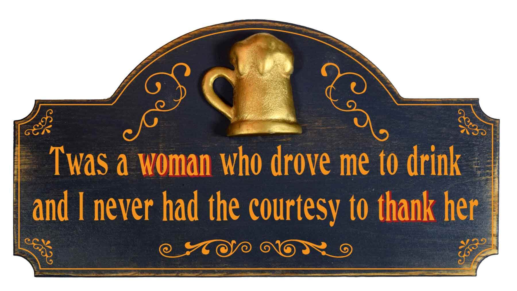 Twas a woman who drove me to drink